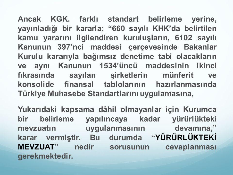 Ancak KGK. farklı standart belirleme yerine, yayınladığı bir kararla; 660 sayılı KHK'da belirtilen kamu yararını ilgilendiren kuruluşların, 6102 sayılı Kanunun 397'nci maddesi çerçevesinde Bakanlar Kurulu kararıyla bağımsız denetime tabi olacakların ve aynı Kanunun 1534'üncü maddesinin ikinci fıkrasında sayılan şirketlerin münferit ve konsolide finansal tablolarının hazırlanmasında Türkiye Muhasebe Standartlarını uygulamasına,