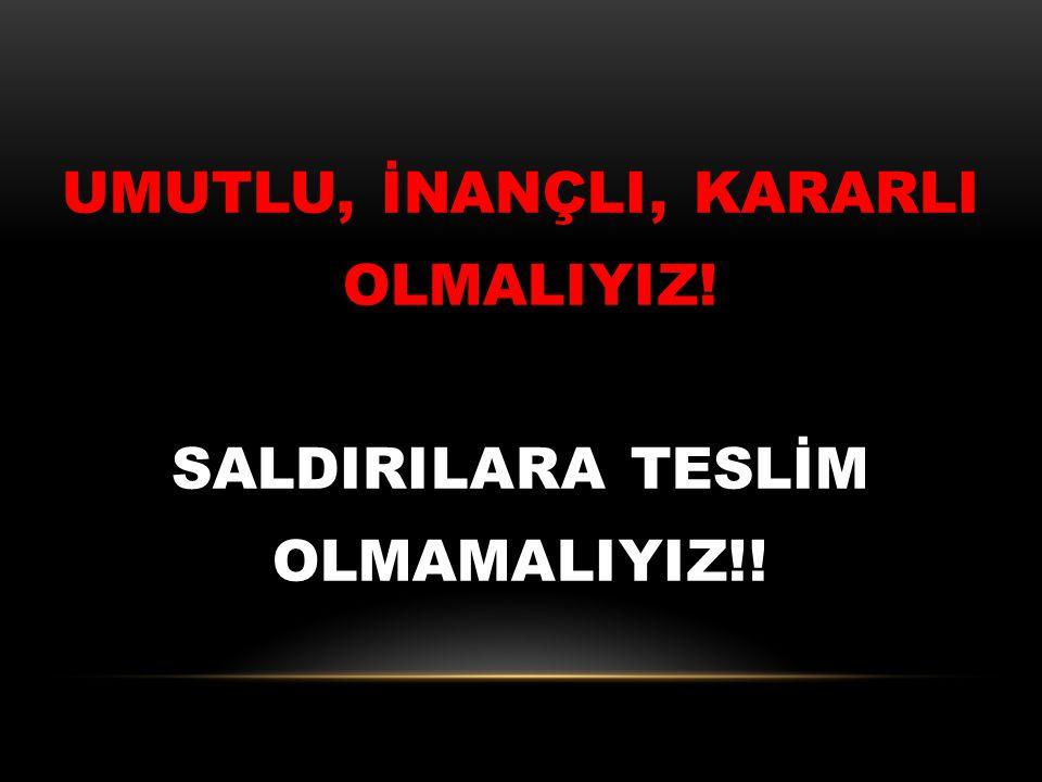 UMUTLU, İNANÇLI, KARARLI OLMALIYIZ! SALDIRILARA TESLİM OLMAMALIYIZ!!
