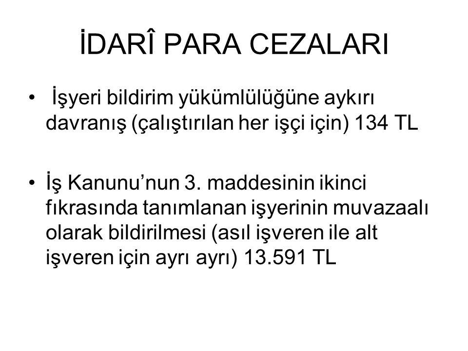 İDARÎ PARA CEZALARI İşyeri bildirim yükümlülüğüne aykırı davranış (çalıştırılan her işçi için) 134 TL.