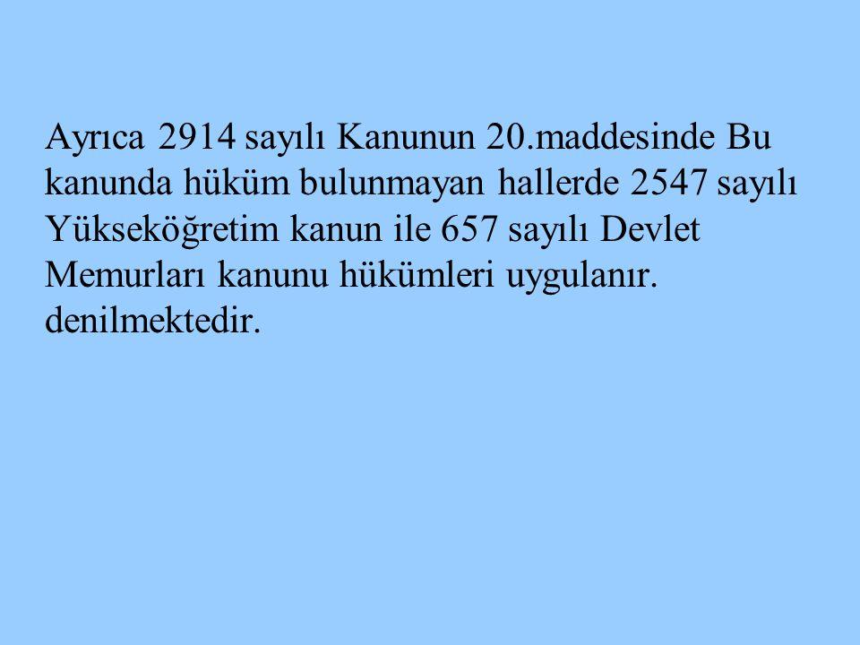 Ayrıca 2914 sayılı Kanunun 20.maddesinde Bu kanunda hüküm bulunmayan hallerde 2547 sayılı Yükseköğretim kanun ile 657 sayılı Devlet Memurları kanunu hükümleri uygulanır.