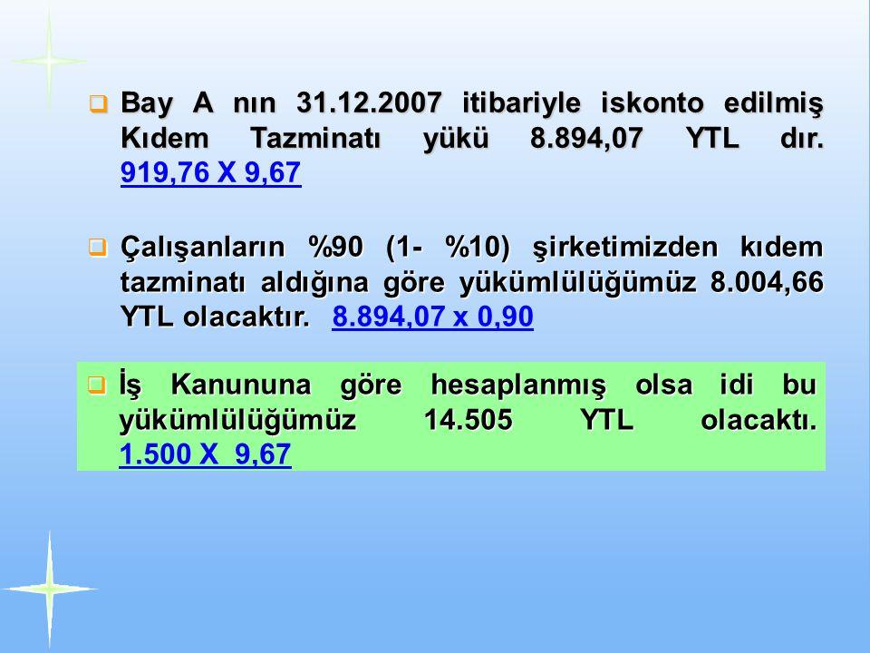 Bay A nın 31.12.2007 itibariyle iskonto edilmiş Kıdem Tazminatı yükü 8.894,07 YTL dır. 919,76 X 9,67