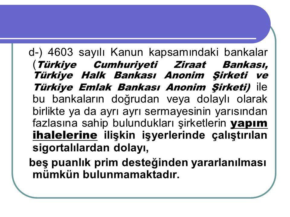 d-) 4603 sayılı Kanun kapsamındaki bankalar (Türkiye Cumhuriyeti Ziraat Bankası, Türkiye Halk Bankası Anonim Şirketi ve Türkiye Emlak Bankası Anonim Şirketi) ile bu bankaların doğrudan veya dolaylı olarak birlikte ya da ayrı ayrı sermayesinin yarısından fazlasına sahip bulundukları şirketlerin yapım ihalelerine ilişkin işyerlerinde çalıştırılan sigortalılardan dolayı,