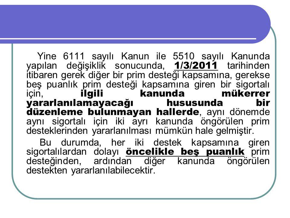 Yine 6111 sayılı Kanun ile 5510 sayılı Kanunda yapılan değişiklik sonucunda, 1/3/2011 tarihinden itibaren gerek diğer bir prim desteği kapsamına, gerekse beş puanlık prim desteği kapsamına giren bir sigortalı için, ilgili kanunda mükerrer yararlanılamayacağı hususunda bir düzenleme bulunmayan hallerde, aynı dönemde aynı sigortalı için iki ayrı kanunda öngörülen prim desteklerinden yararlanılması mümkün hale gelmiştir.