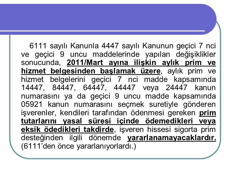 6111 sayılı Kanunla 4447 sayılı Kanunun geçici 7 nci ve geçici 9 uncu maddelerinde yapılan değişiklikler sonucunda, 2011/Mart ayına ilişkin aylık prim ve hizmet belgesinden başlamak üzere, aylık prim ve hizmet belgelerini geçici 7 nci madde kapsamında 14447, 84447, 64447, 44447 veya 24447 kanun numarasını ya da geçici 9 uncu madde kapsamında 05921 kanun numarasını seçmek suretiyle gönderen işverenler, kendileri tarafından ödenmesi gereken prim tutarlarını yasal süresi içinde ödemedikleri veya eksik ödedikleri takdirde, işveren hissesi sigorta prim desteğinden ilgili dönemde yararlanamayacaklardır.