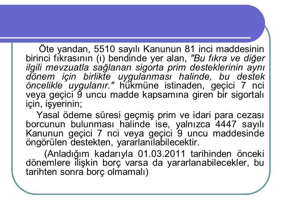 Öte yandan, 5510 sayılı Kanunun 81 inci maddesinin birinci fıkrasının (ı) bendinde yer alan, Bu fıkra ve diğer ilgili mevzuatla sağlanan sigorta prim desteklerinin aynı dönem için birlikte uygulanması halinde, bu destek öncelikle uygulanır. hükmüne istinaden, geçici 7 nci veya geçici 9 uncu madde kapsamına giren bir sigortalı için, işyerinin;
