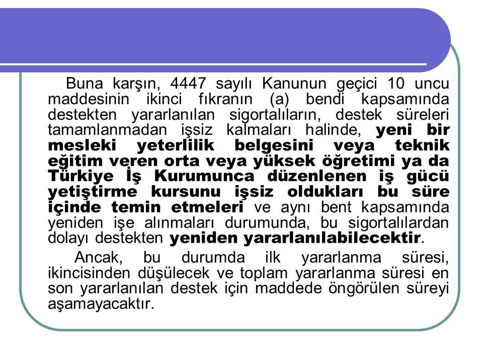 Buna karşın, 4447 sayılı Kanunun geçici 10 uncu maddesinin ikinci fıkranın (a) bendi kapsamında destekten yararlanılan sigortalıların, destek süreleri tamamlanmadan işsiz kalmaları halinde, yeni bir mesleki yeterlilik belgesini veya teknik eğitim veren orta veya yüksek öğretimi ya da Türkiye İş Kurumunca düzenlenen iş gücü yetiştirme kursunu işsiz oldukları bu süre içinde temin etmeleri ve aynı bent kapsamında yeniden işe alınmaları durumunda, bu sigortalılardan dolayı destekten yeniden yararlanılabilecektir.