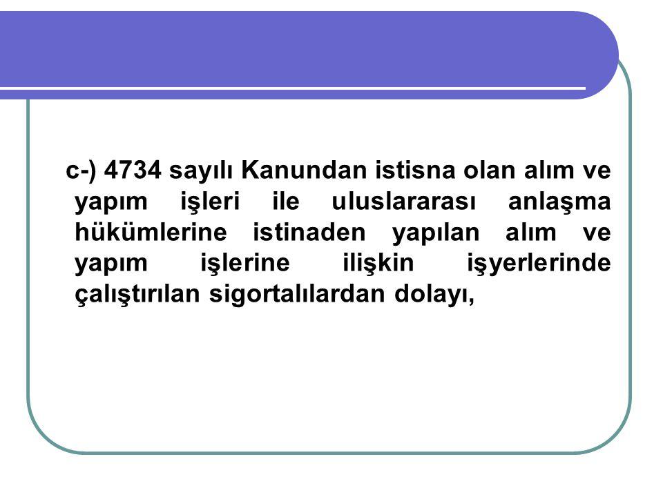 c-) 4734 sayılı Kanundan istisna olan alım ve yapım işleri ile uluslararası anlaşma hükümlerine istinaden yapılan alım ve yapım işlerine ilişkin işyerlerinde çalıştırılan sigortalılardan dolayı,