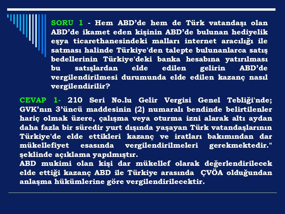 SORU 1 - Hem ABD'de hem de Türk vatandaşı olan ABD'de ikamet eden kişinin ABD'de bulunan hediyelik eşya ticarethanesindeki malları internet aracılığı ile satması halinde Türkiye den talepte bulunanlarca satış bedellerinin Türkiye deki banka hesabına yatırılması bu satışlardan elde edilen gelirin ABD'de vergilendirilmesi durumunda elde edilen kazanç nasıl vergilendirilir