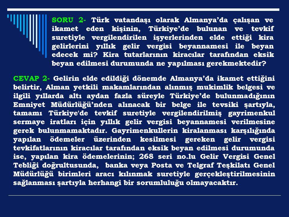 SORU 2- Türk vatandaşı olarak Almanya'da çalışan ve ikamet eden kişinin, Türkiye'de bulunan ve tevkif suretiyle vergilendirilen işyerlerinden elde ettiği kira gelirlerini yıllık gelir vergisi beyannamesi ile beyan edecek mi Kira tutarlarının kiracılar tarafından eksik beyan edilmesi durumunda ne yapılması gerekmektedir