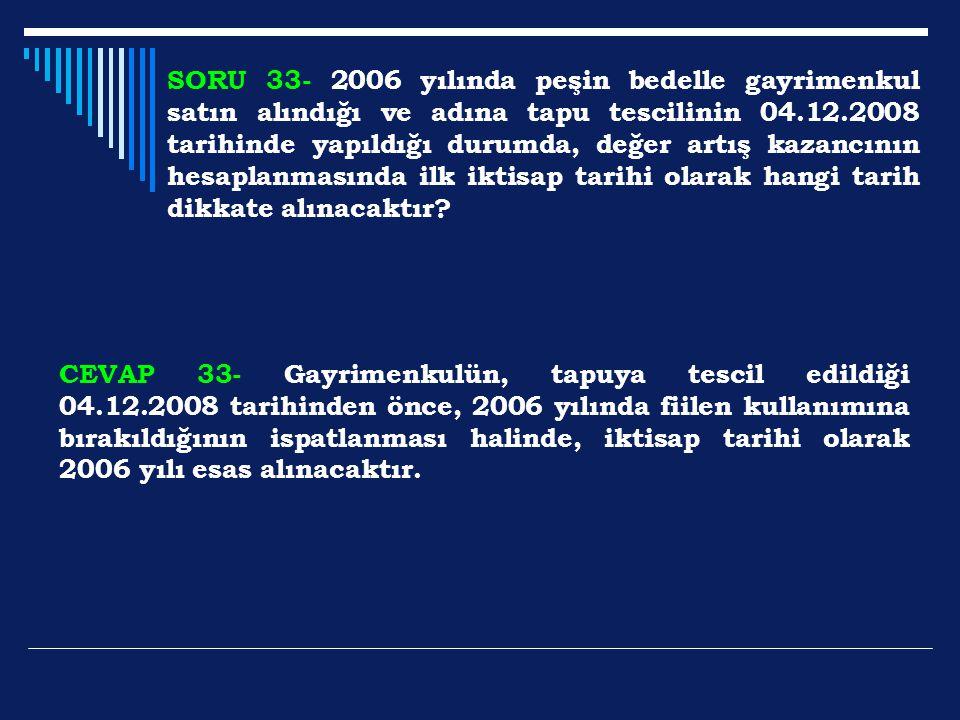 SORU 33- 2006 yılında peşin bedelle gayrimenkul satın alındığı ve adına tapu tescilinin 04.12.2008 tarihinde yapıldığı durumda, değer artış kazancının hesaplanmasında ilk iktisap tarihi olarak hangi tarih dikkate alınacaktır