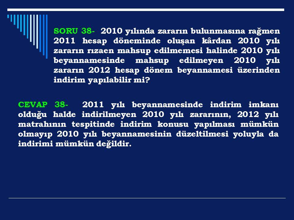 SORU 38- 2010 yılında zararın bulunmasına rağmen 2011 hesap döneminde oluşan kârdan 2010 yılı zararın rızaen mahsup edilmemesi halinde 2010 yılı beyannamesinde mahsup edilmeyen 2010 yılı zararın 2012 hesap dönem beyannamesi üzerinden indirim yapılabilir mi