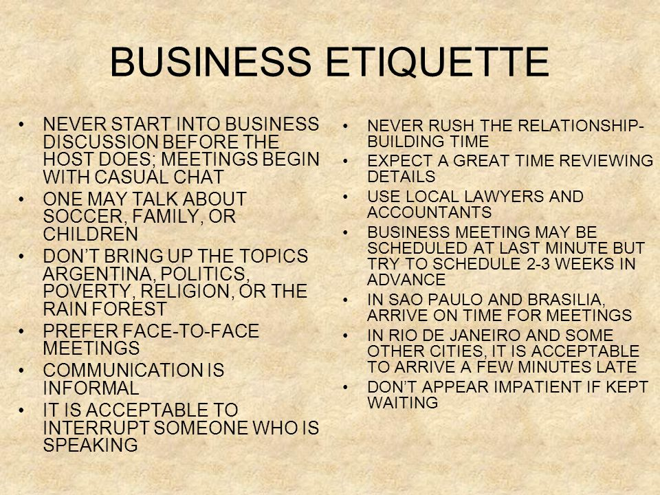BUSINESS ETIQUETTE NEVER START INTO BUSINESS DISCUSSION BEFORE THE HOST DOES; MEETINGS BEGIN WITH CASUAL CHAT.