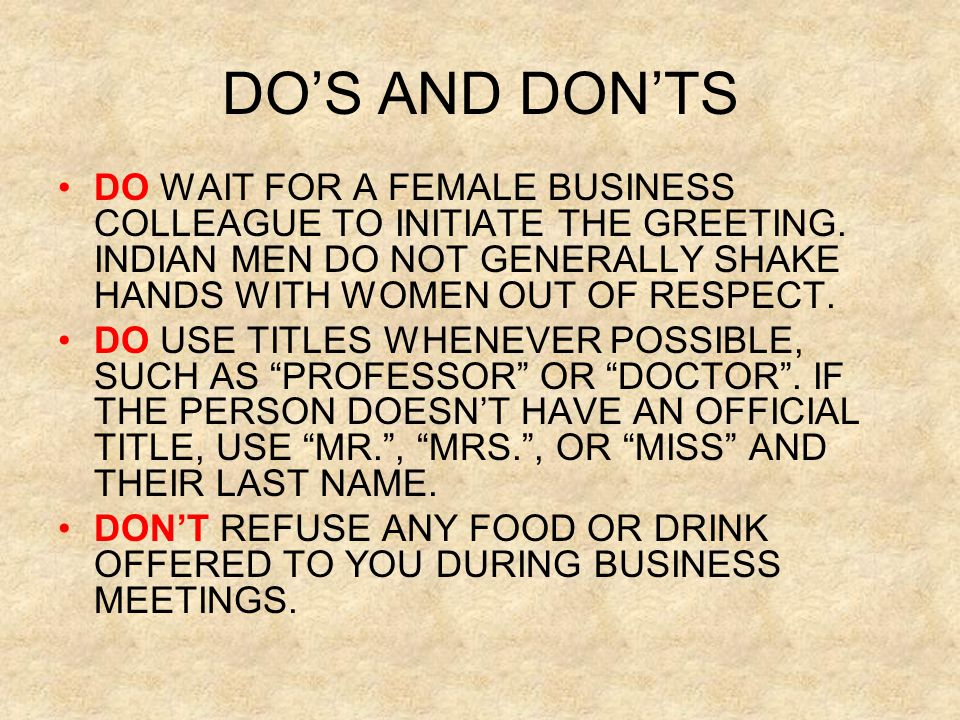 DO'S AND DON'TS DO WAIT FOR A FEMALE BUSINESS COLLEAGUE TO INITIATE THE GREETING. INDIAN MEN DO NOT GENERALLY SHAKE HANDS WITH WOMEN OUT OF RESPECT.