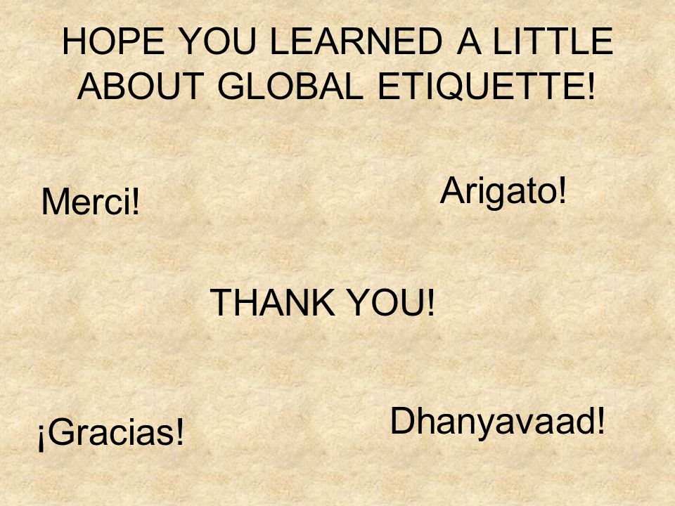 HOPE YOU LEARNED A LITTLE ABOUT GLOBAL ETIQUETTE!