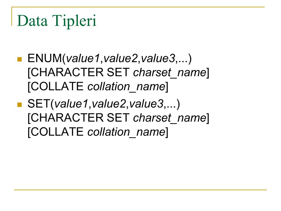 Data Tipleri ENUM(value1,value2,value3,...) [CHARACTER SET charset_name] [COLLATE collation_name]