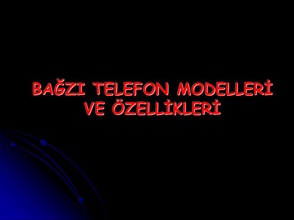 BAĞZI TELEFON MODELLERİ VE ÖZELLİKLERİ