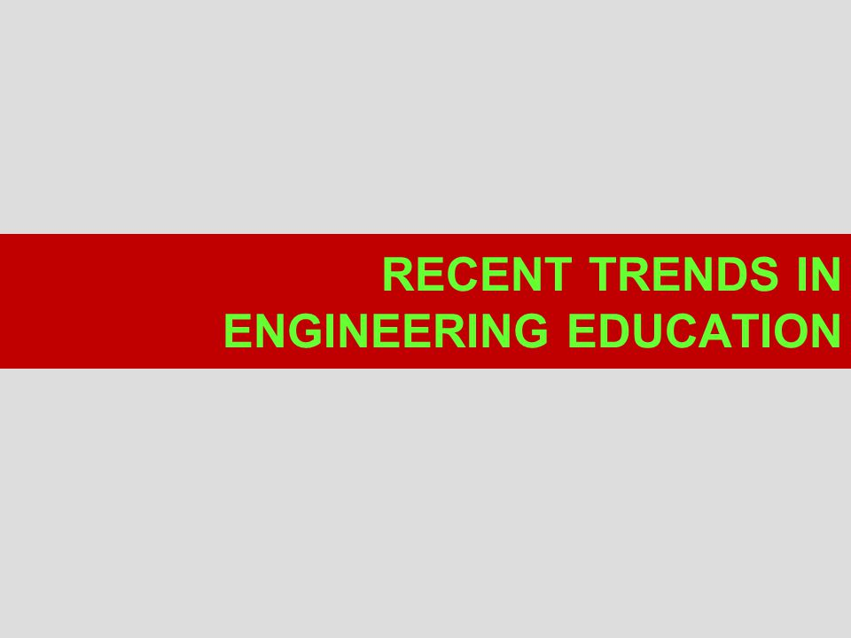 RECENT TRENDS IN ENGINEERING EDUCATION