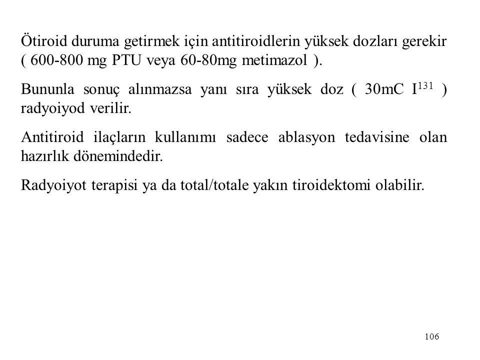 Ötiroid duruma getirmek için antitiroidlerin yüksek dozları gerekir ( 600-800 mg PTU veya 60-80mg metimazol ).