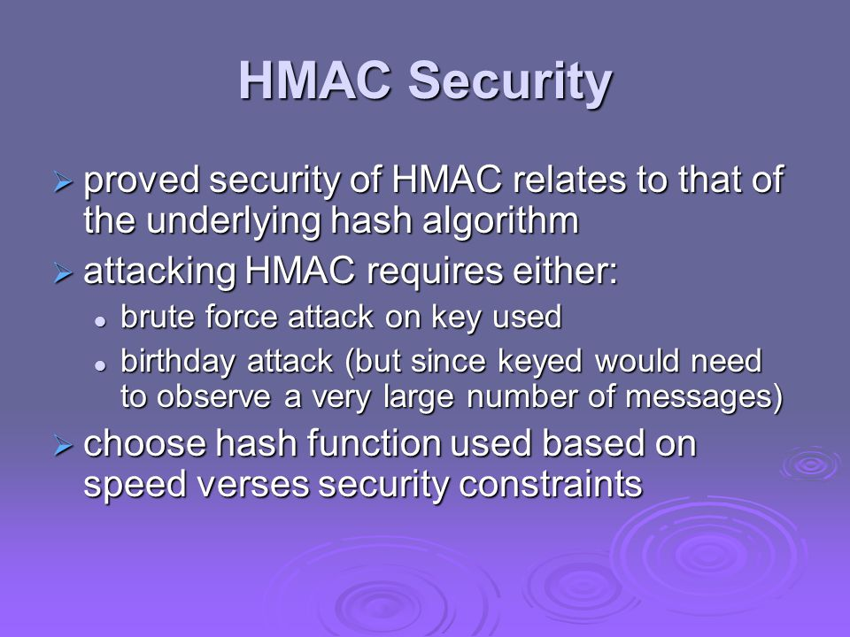HMAC Security proved security of HMAC relates to that of the underlying hash algorithm. attacking HMAC requires either: