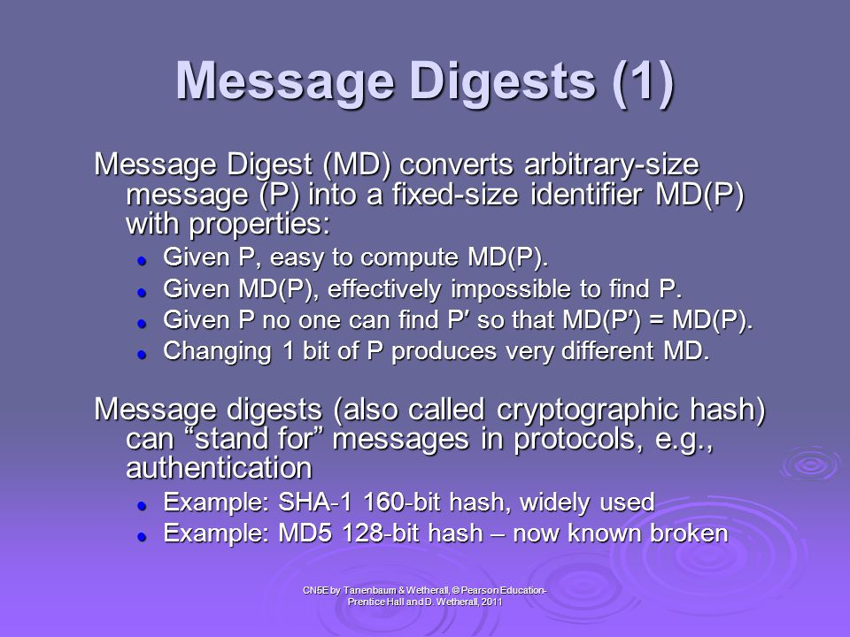 Message Digests (1) Message Digest (MD) converts arbitrary-size message (P) into a fixed-size identifier MD(P) with properties: