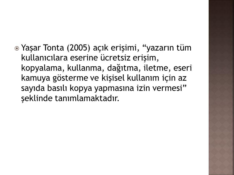 Yaşar Tonta (2005) açık erişimi, yazarın tüm kullanıcılara eserine ücretsiz erişim, kopyalama, kullanma, dağıtma, iletme, eseri kamuya gösterme ve kişisel kullanım için az sayıda basılı kopya yapmasına izin vermesi şeklinde tanımlamaktadır.