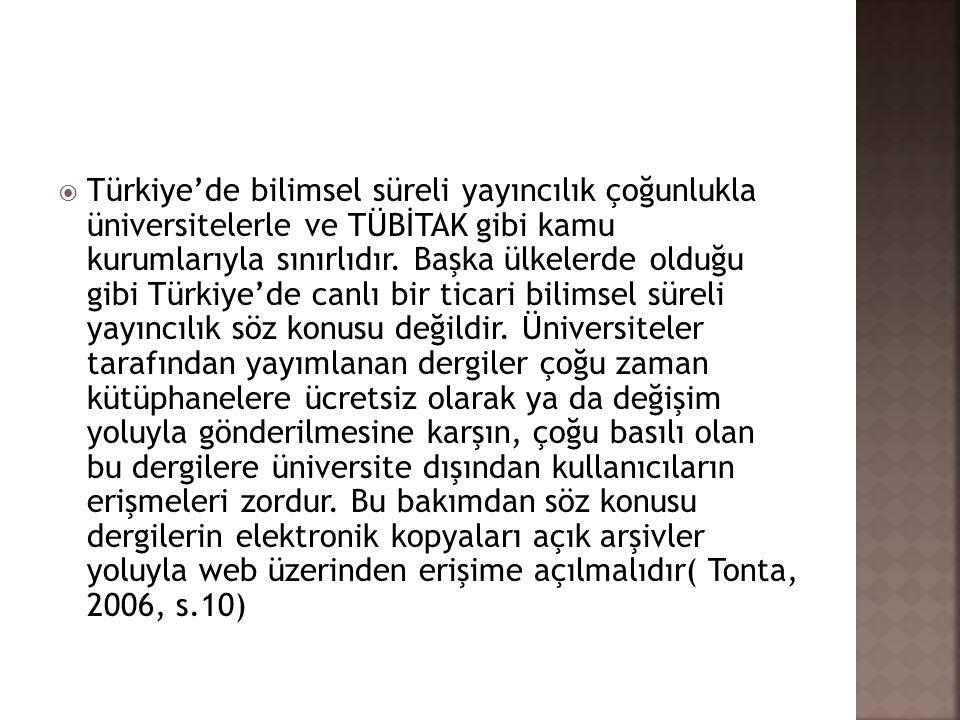 Türkiye'de bilimsel süreli yayıncılık çoğunlukla üniversitelerle ve TÜBİTAK gibi kamu kurumlarıyla sınırlıdır. Başka ülkelerde olduğu gibi Türkiye'de canlı bir ticari bilimsel süreli yayıncılık söz konusu değildir. Üniversiteler tarafından yayımlanan dergiler çoğu zaman kütüphanelere ücretsiz olarak ya da değişim yoluyla gönderilmesine karşın, çoğu basılı olan bu dergilere üniversite dışından kullanıcıların erişmeleri zordur. Bu bakımdan söz konusu dergilerin elektronik kopyaları açık arşivler yoluyla web üzerinden erişime açılmalıdır( Tonta, 2006, s.10)