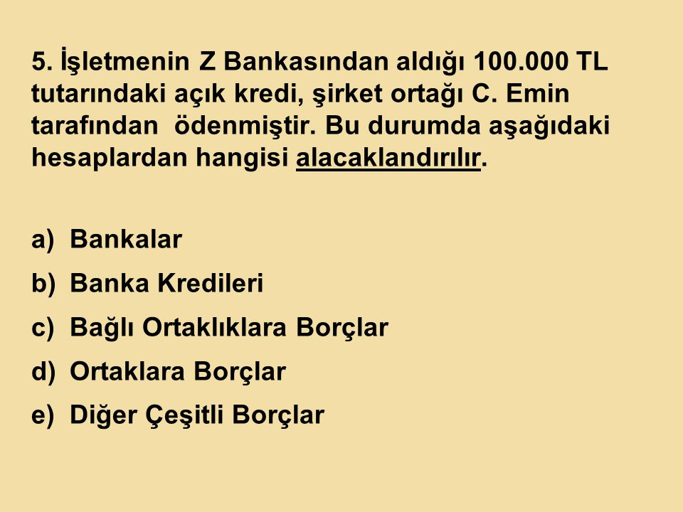 5. İşletmenin Z Bankasından aldığı 100