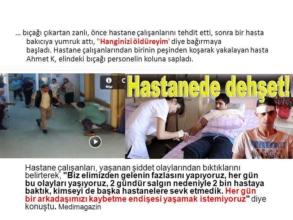 … bıçağı çıkartan zanlı, önce hastane çalışanlarını tehdit etti, sonra bir hasta bakıcıya yumruk attı, Hanginizi öldüreyim diye bağırmaya başladı. Hastane çalışanlarından birinin peşinden koşarak yakalayan hasta Ahmet K, elindeki bıçağı personelin koluna sapladı.