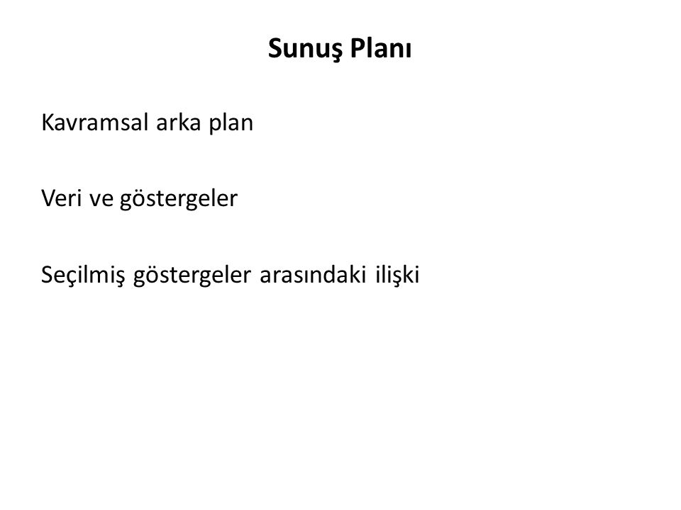 Sunuş Planı Kavramsal arka plan Veri ve göstergeler Seçilmiş göstergeler arasındaki ilişki