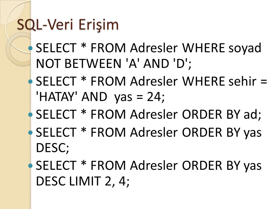 SQL-Veri Erişim SELECT * FROM Adresler WHERE soyad NOT BETWEEN A AND D ; SELECT * FROM Adresler WHERE sehir = HATAY AND yas = 24;