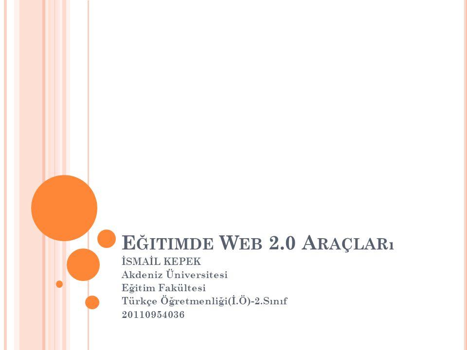 Eğitimde Web 2.0 Araçları İSMAİL KEPEK Akdeniz Üniversitesi