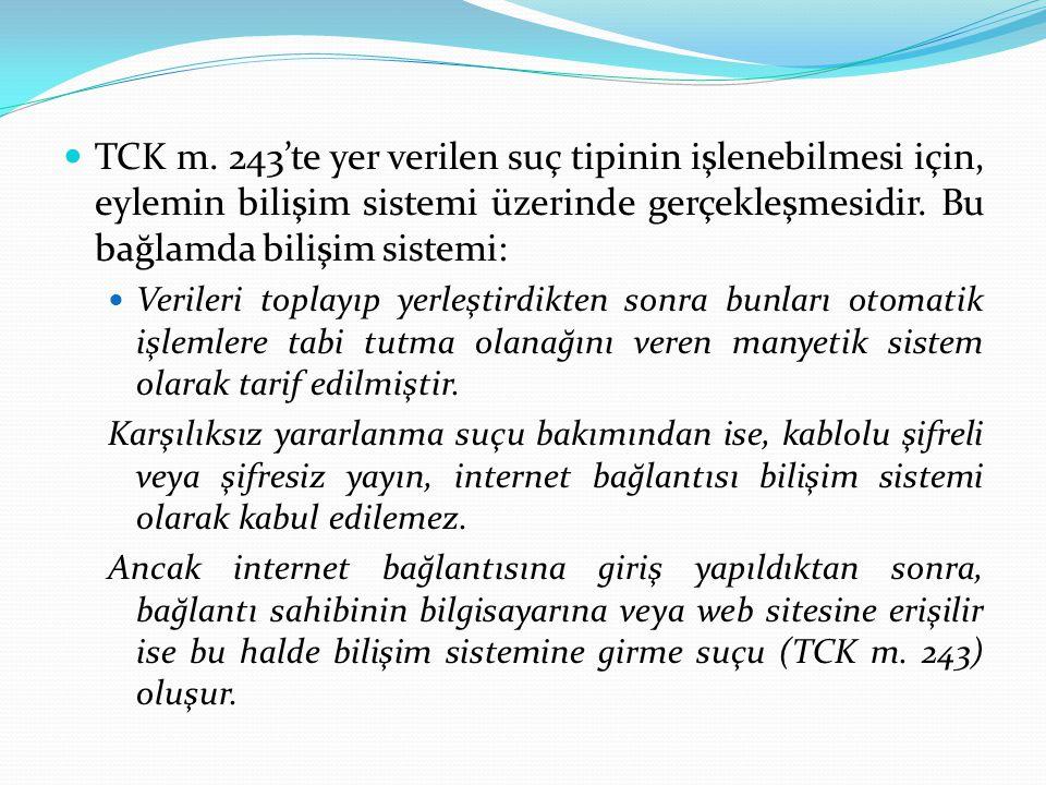 TCK m. 243'te yer verilen suç tipinin işlenebilmesi için, eylemin bilişim sistemi üzerinde gerçekleşmesidir. Bu bağlamda bilişim sistemi: