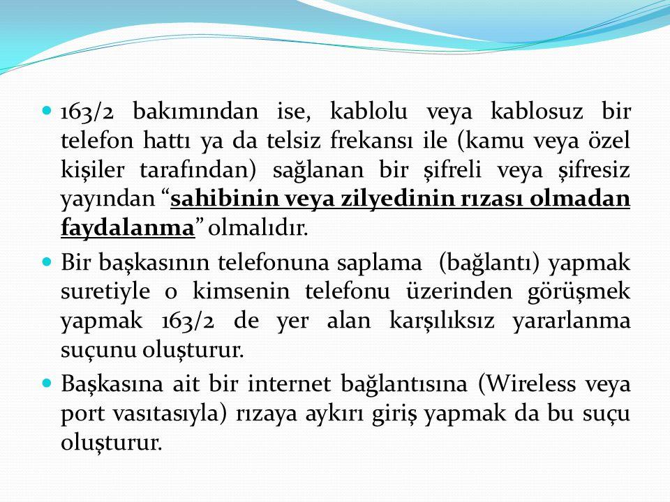 163/2 bakımından ise, kablolu veya kablosuz bir telefon hattı ya da telsiz frekansı ile (kamu veya özel kişiler tarafından) sağlanan bir şifreli veya şifresiz yayından sahibinin veya zilyedinin rızası olmadan faydalanma olmalıdır.