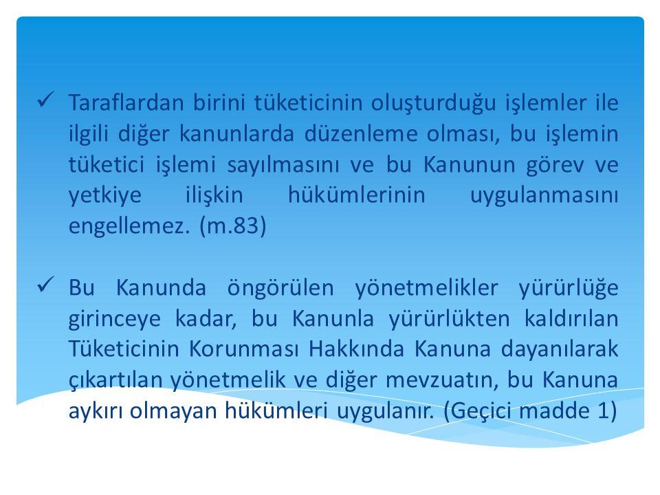 Taraflardan birini tüketicinin oluşturduğu işlemler ile ilgili diğer kanunlarda düzenleme olması, bu işlemin tüketici işlemi sayılmasını ve bu Kanunun görev ve yetkiye ilişkin hükümlerinin uygulanmasını engellemez. (m.83)