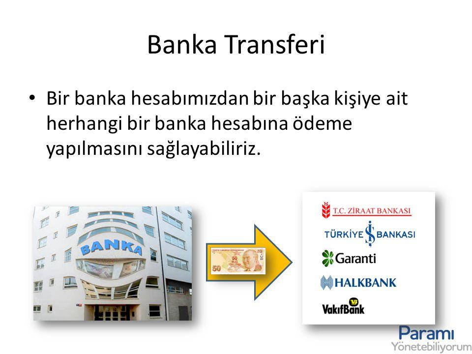 Banka Transferi Bir banka hesabımızdan bir başka kişiye ait herhangi bir banka hesabına ödeme yapılmasını sağlayabiliriz.