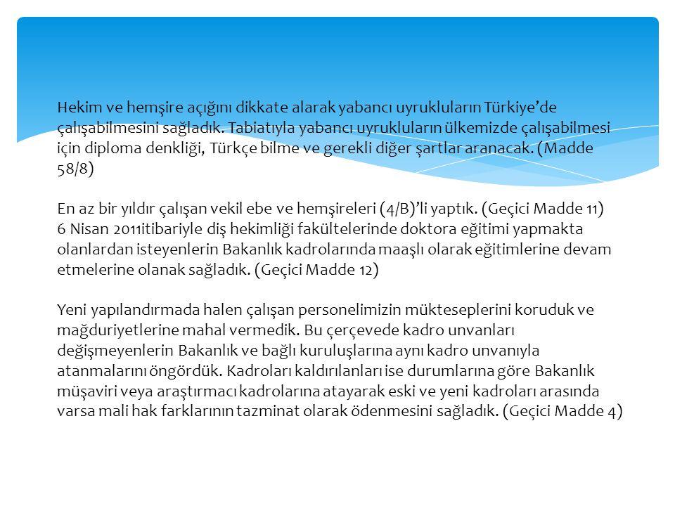 Hekim ve hemşire açığını dikkate alarak yabancı uyrukluların Türkiye'de çalışabilmesini sağladık. Tabiatıyla yabancı uyrukluların ülkemizde çalışabilmesi için diploma denkliği, Türkçe bilme ve gerekli diğer şartlar aranacak. (Madde 58/8)