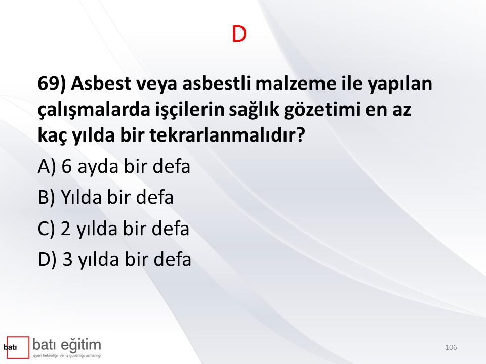 D 69) Asbest veya asbestli malzeme ile yapılan çalışmalarda işçilerin sağlık gözetimi en az kaç yılda bir tekrarlanmalıdır