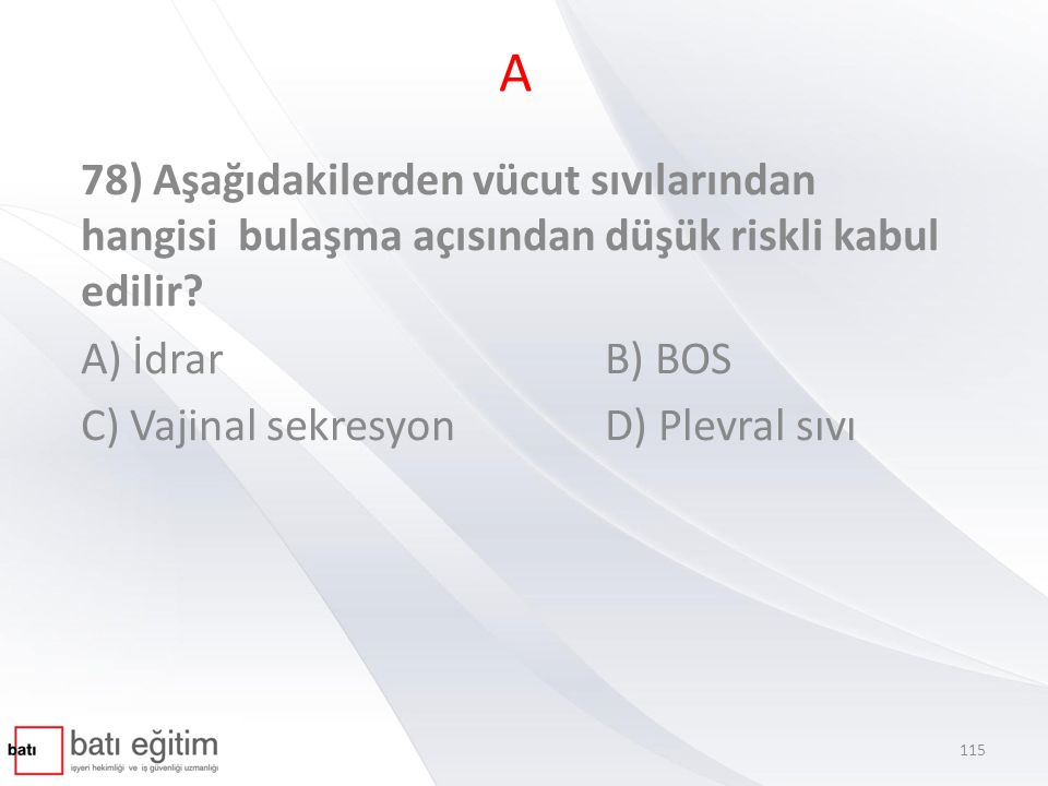 A 78) Aşağıdakilerden vücut sıvılarından hangisi bulaşma açısından düşük riskli kabul edilir A) İdrar B) BOS.