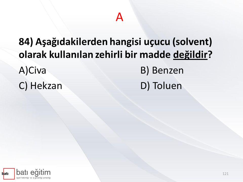 A 84) Aşağıdakilerden hangisi uçucu (solvent) olarak kullanılan zehirli bir madde değildir A)Civa B) Benzen.