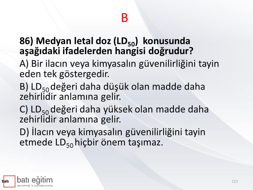 B 86) Medyan letal doz (LD50) konusunda aşağıdaki ifadelerden hangisi doğrudur