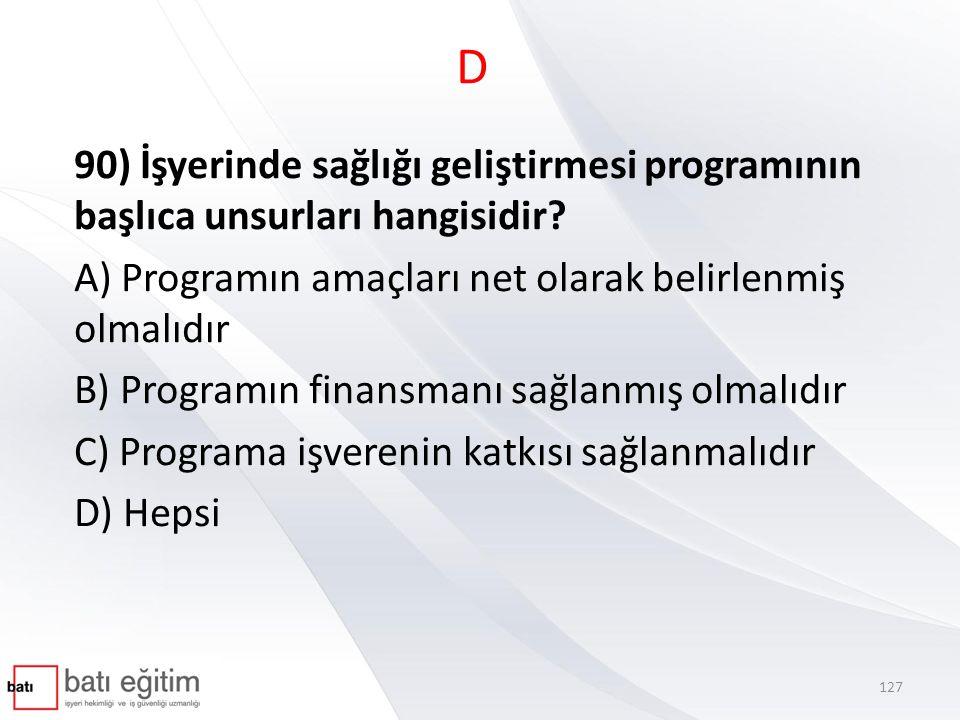D 90) İşyerinde sağlığı geliştirmesi programının başlıca unsurları hangisidir A) Programın amaçları net olarak belirlenmiş olmalıdır.