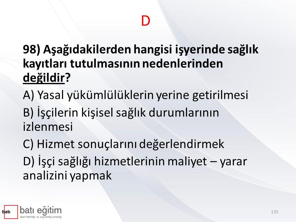 D 98) Aşağıdakilerden hangisi işyerinde sağlık kayıtları tutulmasının nedenlerinden değildir A) Yasal yükümlülüklerin yerine getirilmesi.