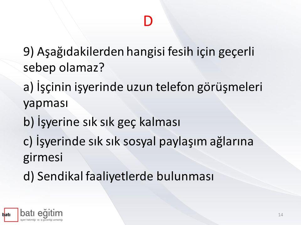 D 9) Aşağıdakilerden hangisi fesih için geçerli sebep olamaz