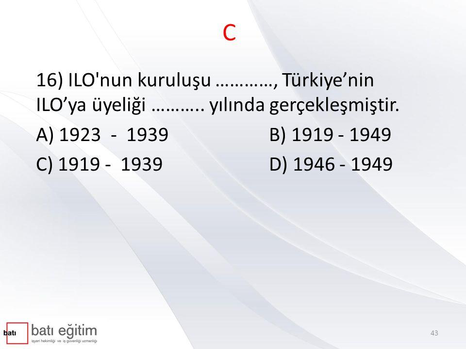 C 16) ILO nun kuruluşu …………, Türkiye'nin ILO'ya üyeliği ……….. yılında gerçekleşmiştir. A) 1923 - 1939 B) 1919 - 1949.