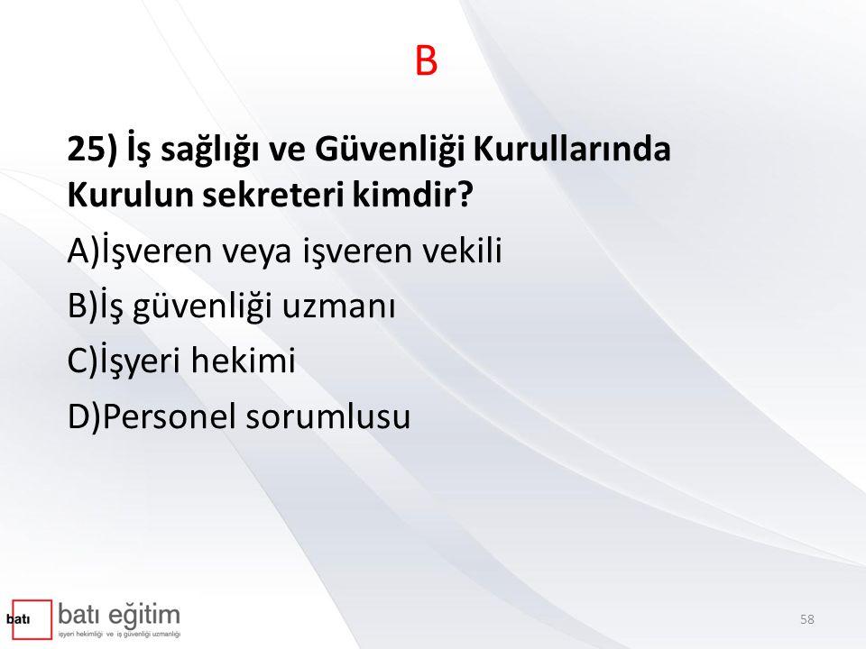 B 25) İş sağlığı ve Güvenliği Kurullarında Kurulun sekreteri kimdir