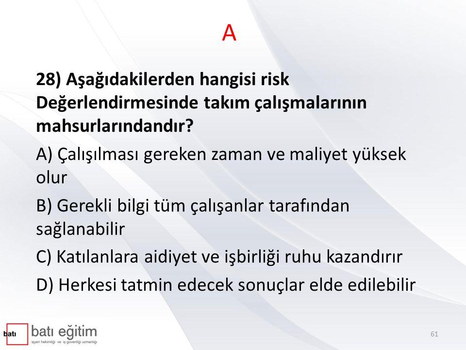 A 28) Aşağıdakilerden hangisi risk Değerlendirmesinde takım çalışmalarının mahsurlarındandır A) Çalışılması gereken zaman ve maliyet yüksek olur.