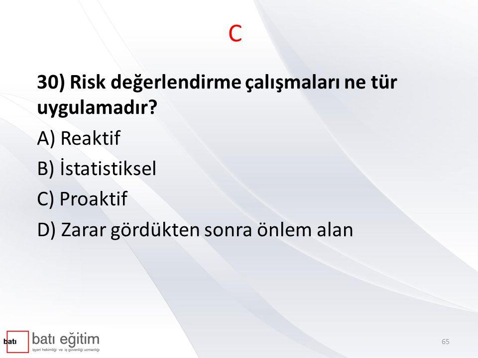 C 30) Risk değerlendirme çalışmaları ne tür uygulamadır A) Reaktif