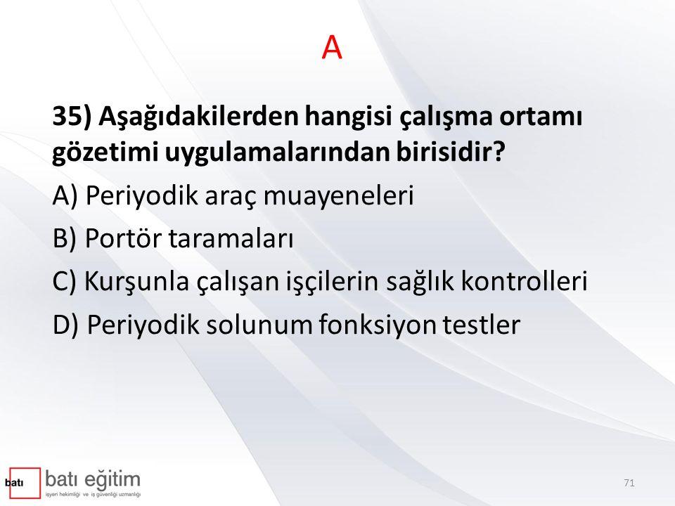 A 35) Aşağıdakilerden hangisi çalışma ortamı gözetimi uygulamalarından birisidir A) Periyodik araç muayeneleri.