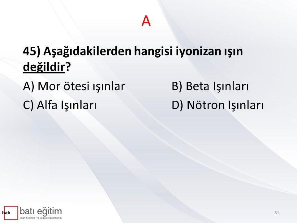 A 45) Aşağıdakilerden hangisi iyonizan ışın değildir