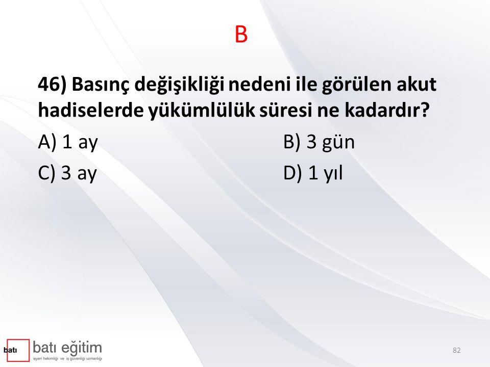 B 46) Basınç değişikliği nedeni ile görülen akut hadiselerde yükümlülük süresi ne kadardır A) 1 ay B) 3 gün.